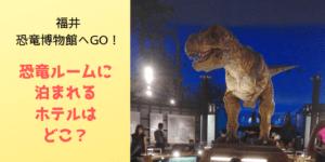 恐竜博物館へGO!福井で宿泊なら恐竜ルーム?おすすめプラン紹介!