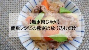 【無水で作る肉じゃがレシピ】人気の秘密は入れるだけの簡単調理!