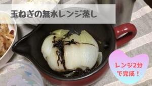 【玉ねぎの無水レンジ蒸し】時間がなくても甘くて柔らか!魔法のレシピ