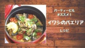 【イワシのパエリアレシピ】簡単に作れる人気パーティーメニュー