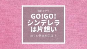 韓国ドラマ「Go!Go!シンデレラは片思い」dvd発売&動画配信情報まとめ