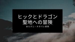 「ヒックとドラゴン聖地への冒険」あらすじ・ネタバレ感想レビュー!