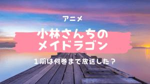 アニメ小林さんちのメイドラゴン感想まとめ!1期は何巻まで放送した?