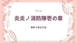 炎炎ノ消防隊アニメ壱の章を最終回まで無料で見る方法!