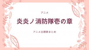 炎炎ノ消防隊アニメ主題歌まとめ!op・エンディング曲を動画で紹介